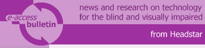 E-Access Bulletin: news and research on technology for the blind and visually impaired, from Headstar.